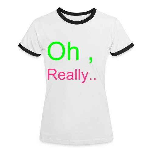 Oh,Really... ''quote''  - Women's Ringer T-Shirt