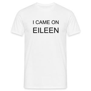 I CAME ON EILEEN Tee - Men's T-Shirt