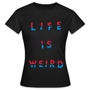 Girl's LIFE IS WEIRD - Women's T-Shirt