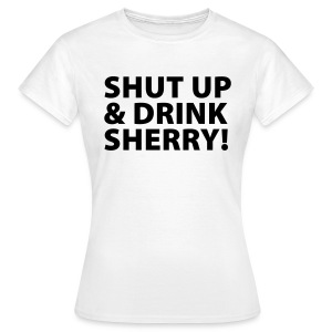 Shut up & Drink Sherry! - Frauen T-Shirt