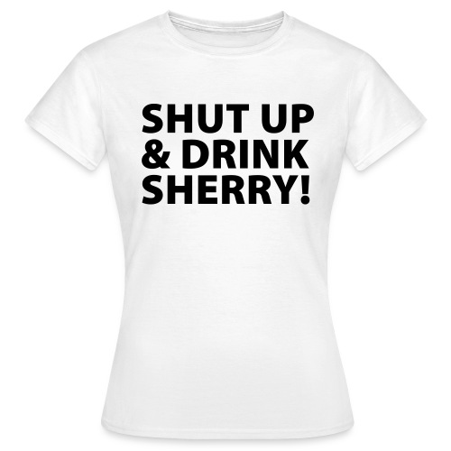 Shut up & Drink Sherry! - Frauen T-Shirt