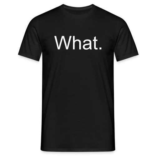 What. - Men's T-Shirt