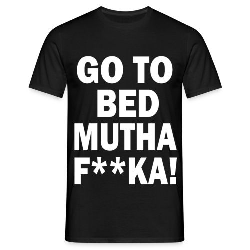 Go To Bed Mutha F**ka! - Men's T-Shirt