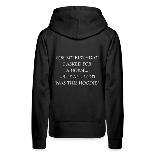 Women's Premium Hoodie - for my birthday i asked for a horse, but all i got was this hoodie!