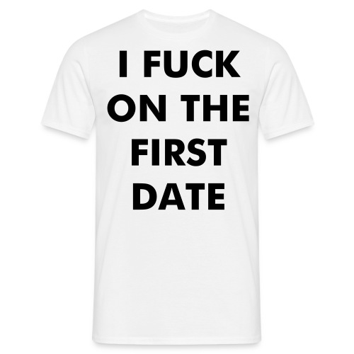 I fuck on the first date. - Men's T-Shirt