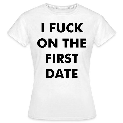 I fuck on the first date - Women's T-Shirt