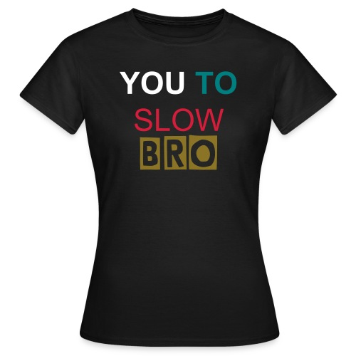 YOU TO SLOW BRO - Til Kvinder - Dame-T-shirt