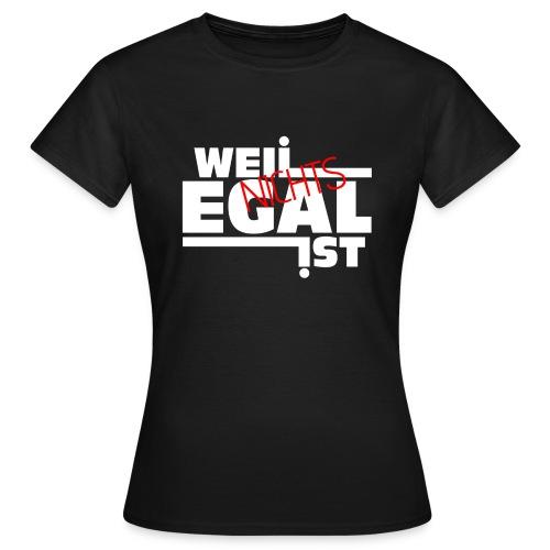Weil Nichts Egal Ist - Frauen T-Shirt