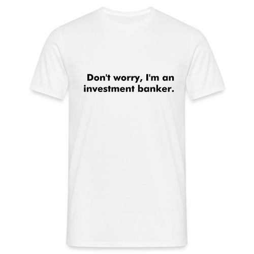 Don't worry, I'm an investment banker. - Men's T-Shirt