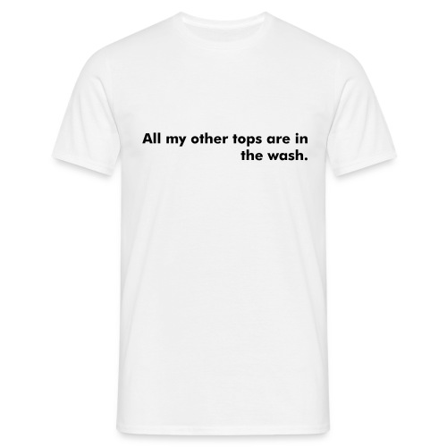 All my other tops are in the wash. - Men's T-Shirt