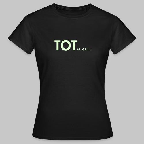 TOTalgeil. (nachtleuchtend) - Frauen T-Shirt
