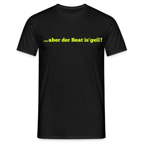 aber der Beat is`geil! - Männer T-Shirt