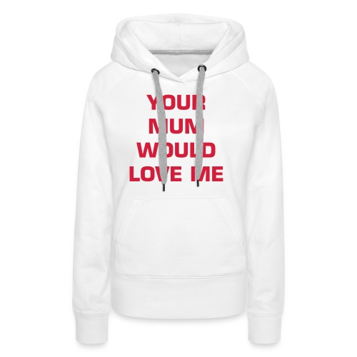 Your Mum Would Love Me - Women's Premium Hoodie