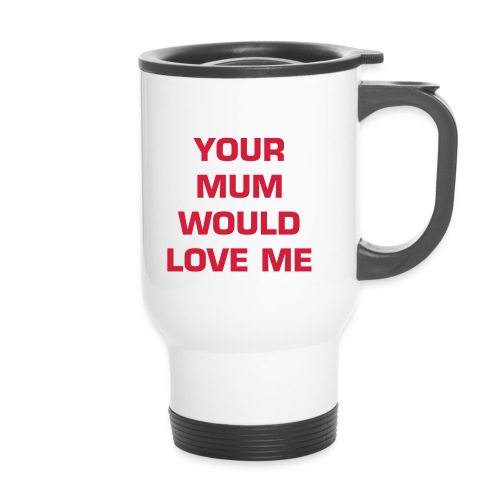 Your Mum Would Love Me - Travel Mug