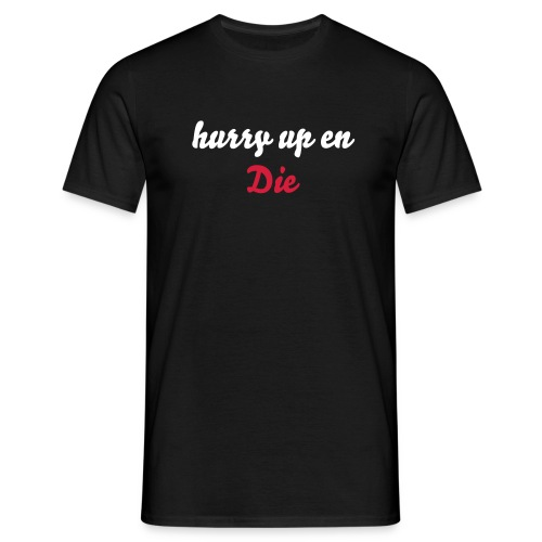 Hurry up en Die - Mannen T-shirt
