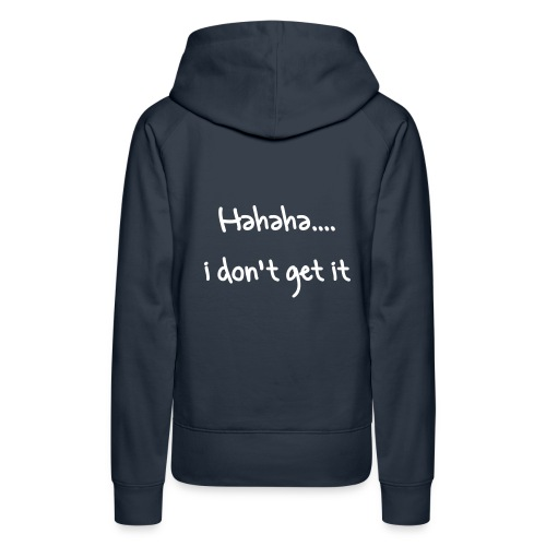 haha i dont get it - Women's Premium Hoodie