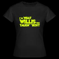 T-Shirts ~ Women's T-Shirt ~ Female I'm What Willis was Talkin' 'Bout