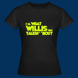 Female I'm What Willis was Talkin' 'Bout - Women's T-Shirt