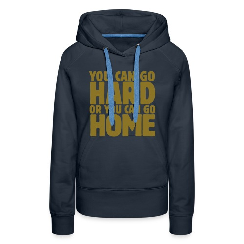 You can go hard or you can go home - Vrouwen Premium hoodie