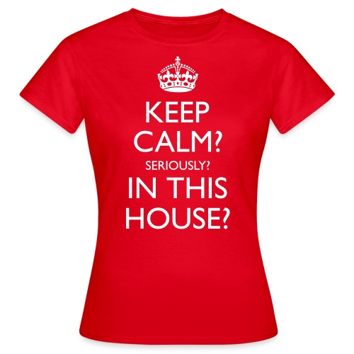 Ladies Keep Calm? Seriously? In This House? Classic T-Shirt - Women's T-Shirt