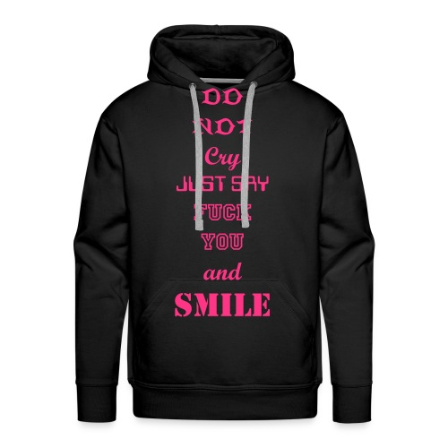 Do not cry just say fuck you and smile  - Männer Premium Hoodie