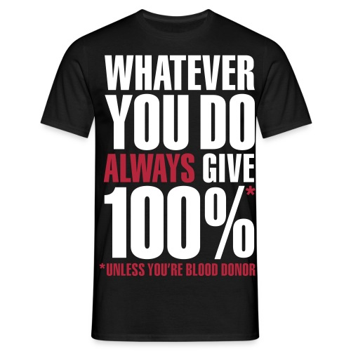 'what ever you do always give 100% unless your a blood donor' - Men's T-Shirt