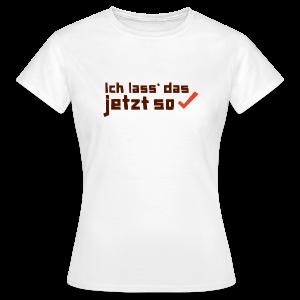 Ich lass das jetzt so ✔ - Frauen T-Shirt