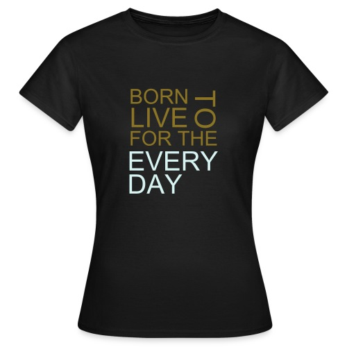 BORN TO LIVE FOR THE EVER DAY - Women's T-Shirt