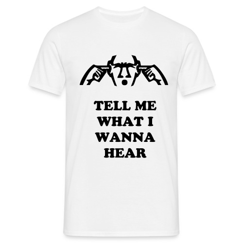Tell me what i wanna hear - Men's T-Shirt