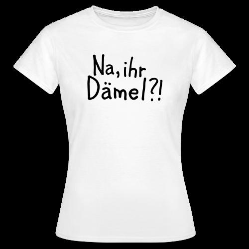 Na, ihr Dämel?! T-Shirt - Frauen T-Shirt