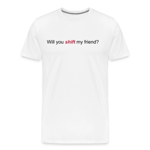 Will you shift my friend? - Men's Premium T-Shirt