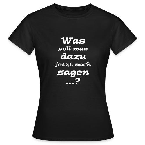 Was soll man dazu jetzt noch sagen...? - Frauen T-Shirt