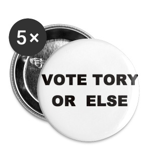 Vote Tory or else - Buttons small 25 mm