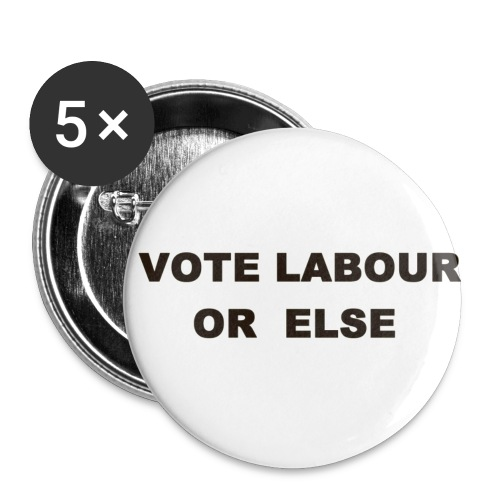 Vote Labour or else - Buttons small 25 mm