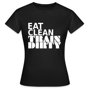 Eat Clean Train Dirty - Frauen T-Shirt
