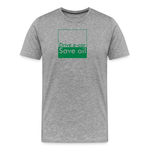 Drive e-car - Save oil   © by TOSKIO-VTMS - Männer Premium T-Shirt