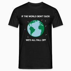 If the world didn't suck we'd all fall off Camisetas