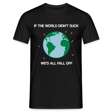 If the world didn't suck we'd all fall off T-Shirts