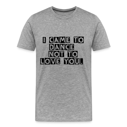 i came to dance not to love you men t-shirt - Männer Premium T-Shirt