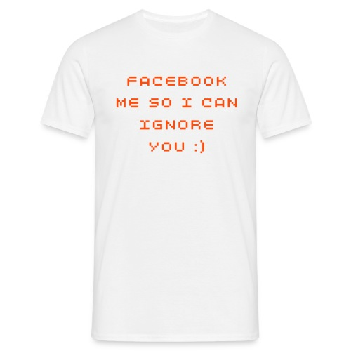 Facebook me so I can ignore you :) - Men's T-Shirt