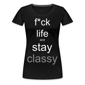 F*uck life and stay classy - Vrouwen Premium T-shirt