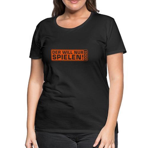 Frauenshirt - Der will nur spielen - Frauen Premium T-Shirt