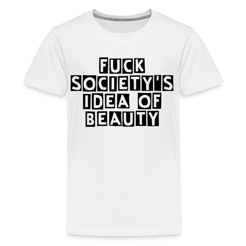 Fuck society's idea of beauty Teenager T-Shirt - Teenager Premium T-Shirt