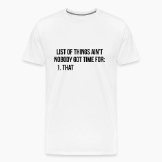 List of things ain't nobody got time for: 1. That T-Shirts