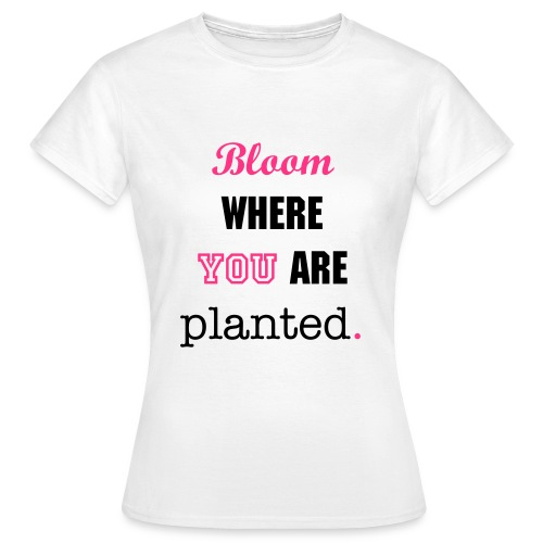 Bloom where you are planted. Tee - Women's T-Shirt