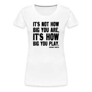 It's Not How Big You Are - Women's Premium T-Shirt