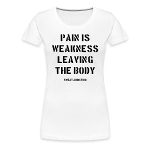 Pain Is Weakness Leaving the Body - Naisten premium t-paita