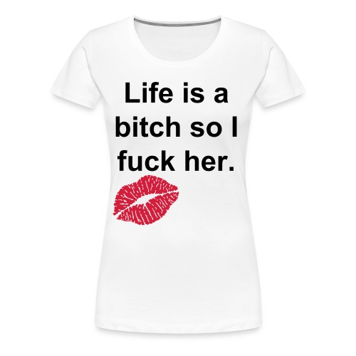 Life is a b*tch  so i fuck her - Vrouwen Premium T-shirt
