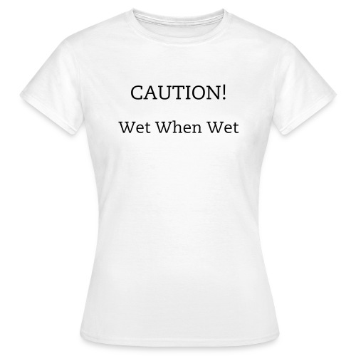 Caution Wet When Wet! Womens - Women's T-Shirt