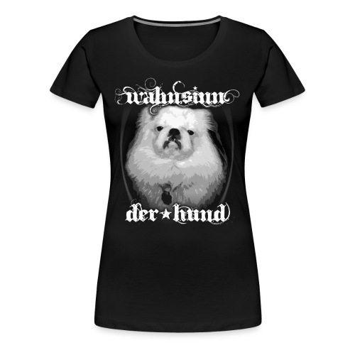 Wahnsinn, der Hund Girlieshirt schwarz - Frauen Premium T-Shirt